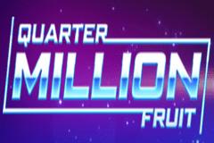 Quarter Million Fruit